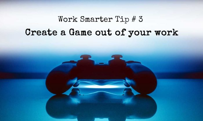 Work Smarter Tip # 3 - Create a Game out of your work